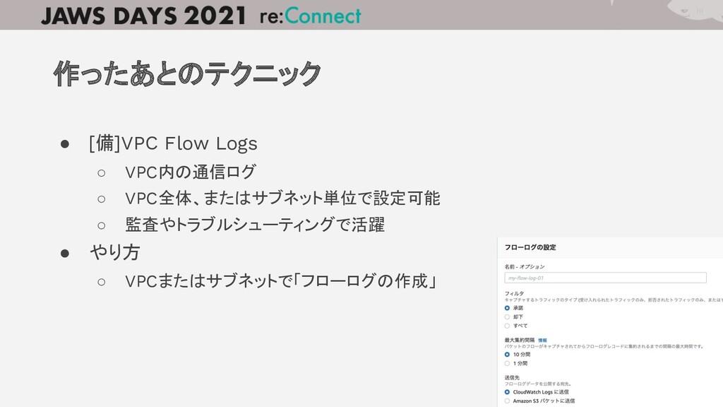 ● [備]VPC Flow Logs ○ VPC内の通信ログ ○ VPC全体、またはサブネット...