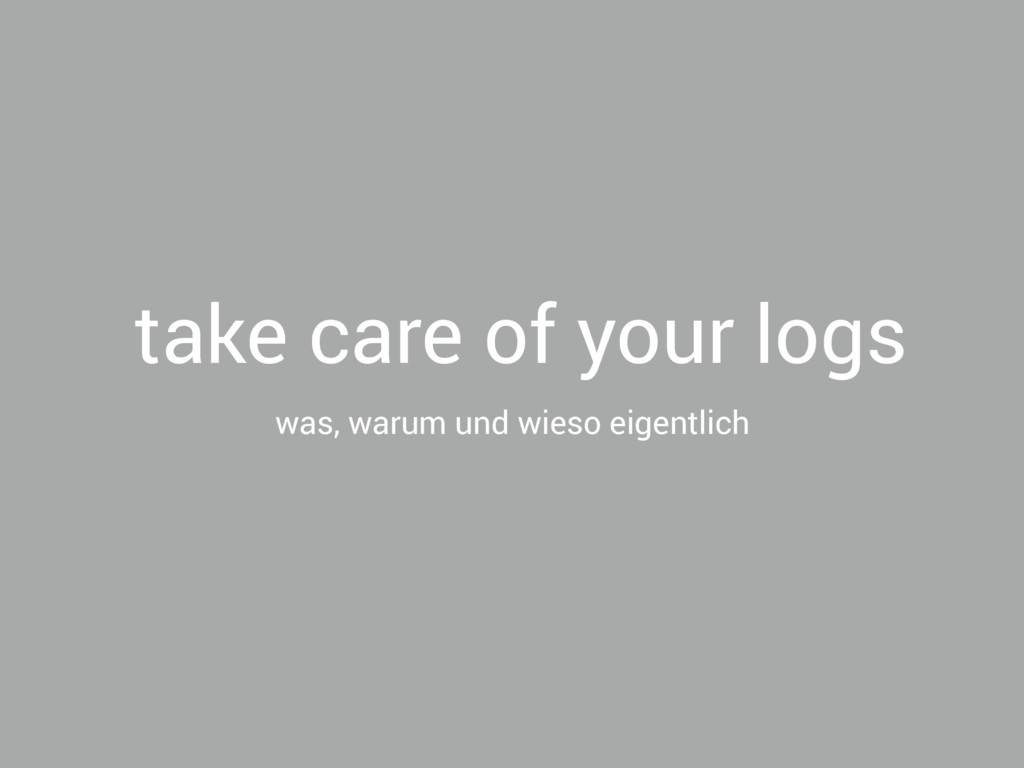take care of your logs was, warum und wieso eig...