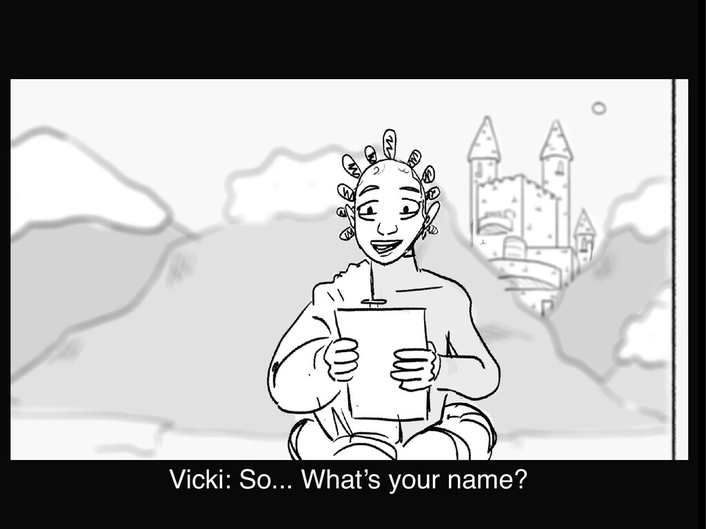 Vicki: So... What's your name?