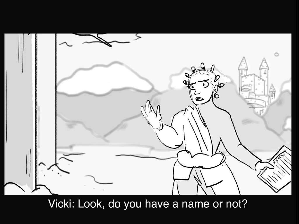 Vicki: Look, do you have a name or not?