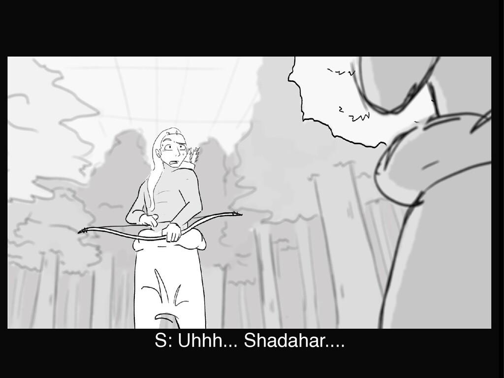 S: Uhhh... Shadahar....