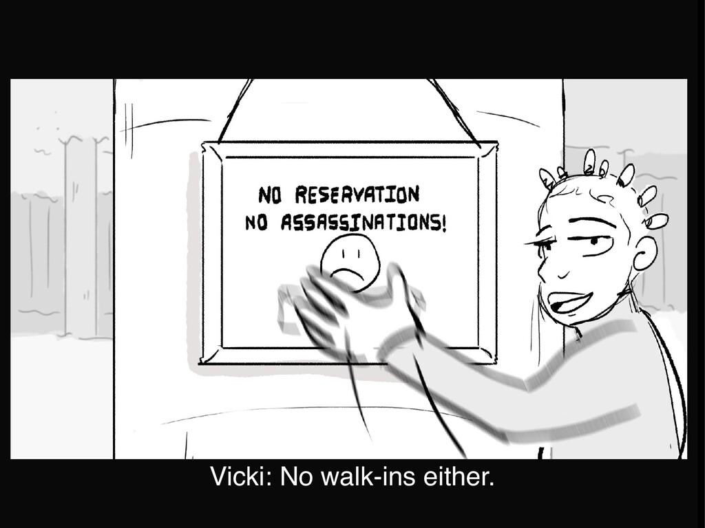 Vicki: No walk-ins either.