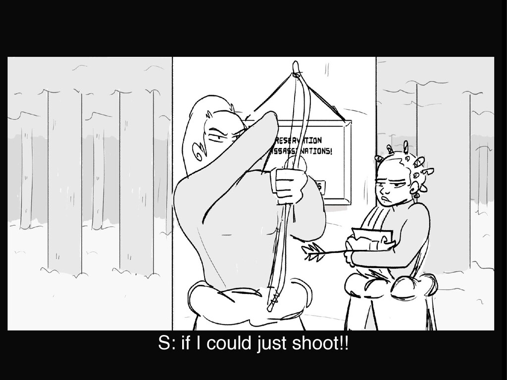 S: if I could just shoot!!