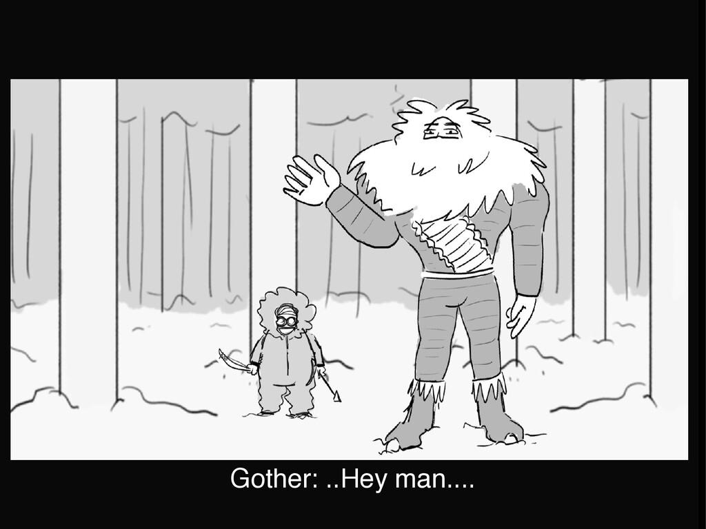 Gother: ..Hey man....