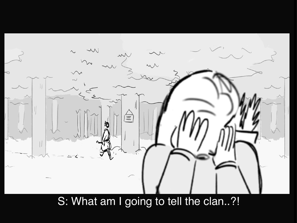 S: What am I going to tell the clan..?!