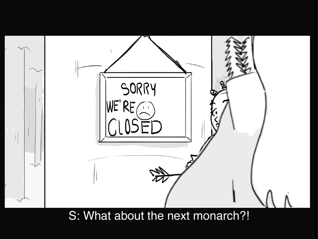 S: What about the next monarch?!