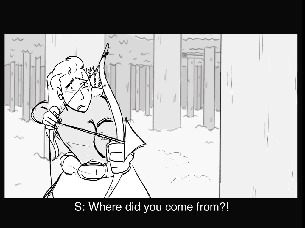 S: Where did you come from?!