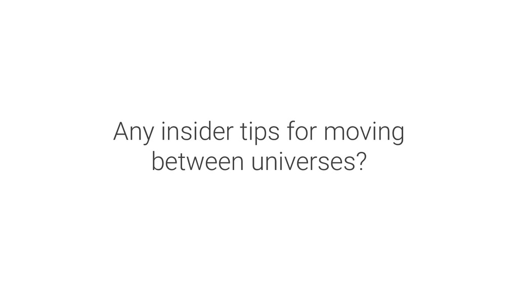 Any insider tips for moving between universes?
