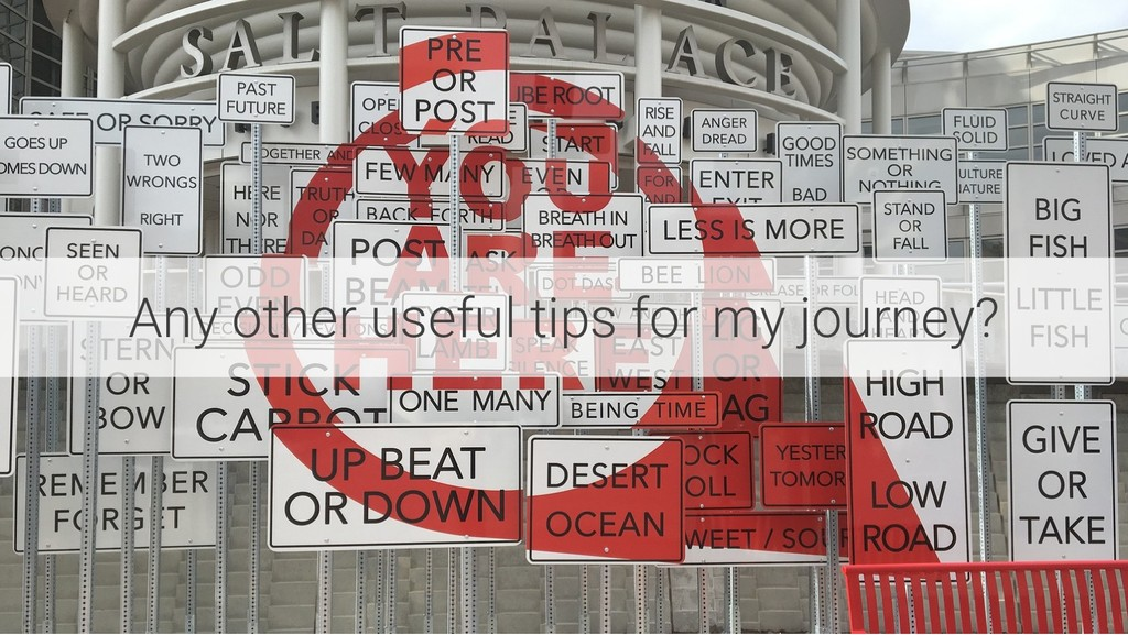Any other useful tips for my journey?