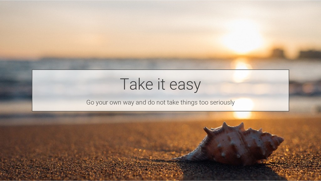 Take it easy Go your own way and do not take th...