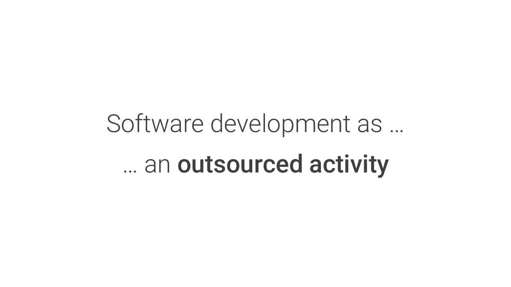 Software development as … … an outsourced activ...