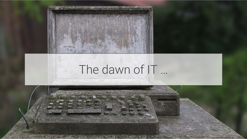 The dawn of IT …