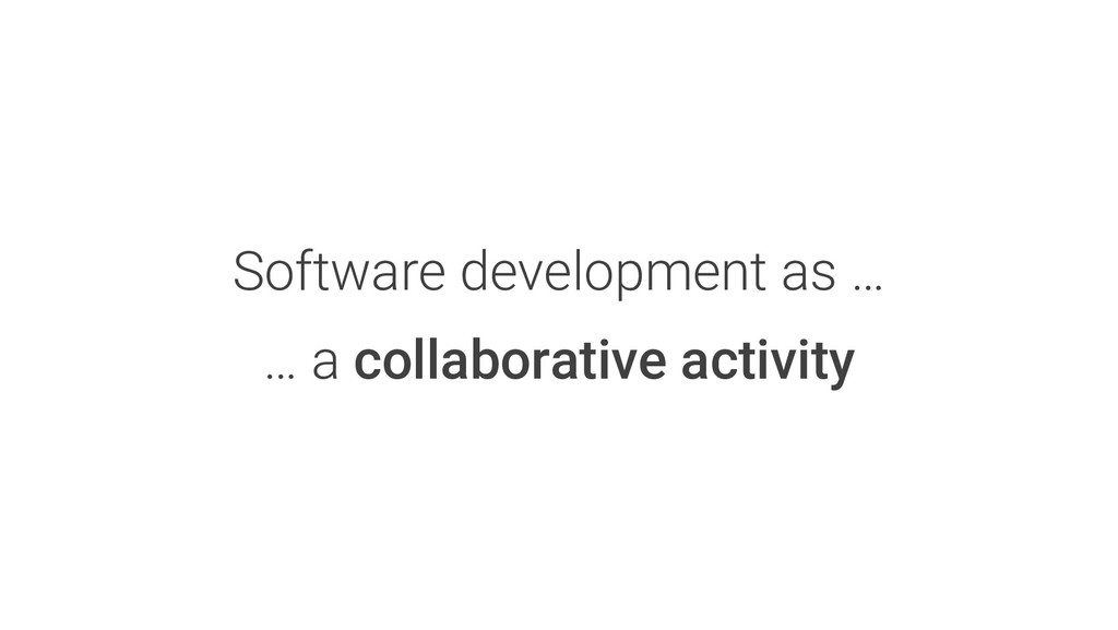 Software development as … … a collaborative act...