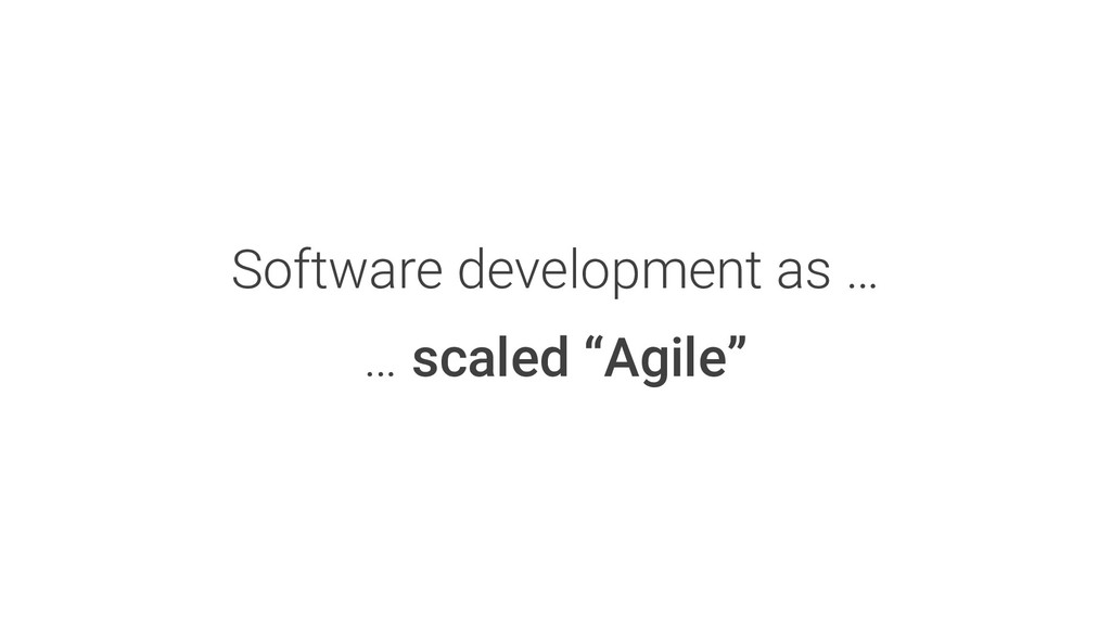 """Software development as … … scaled """"Agile"""""""