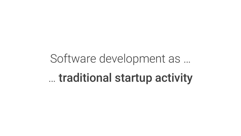 Software development as … … traditional startup...