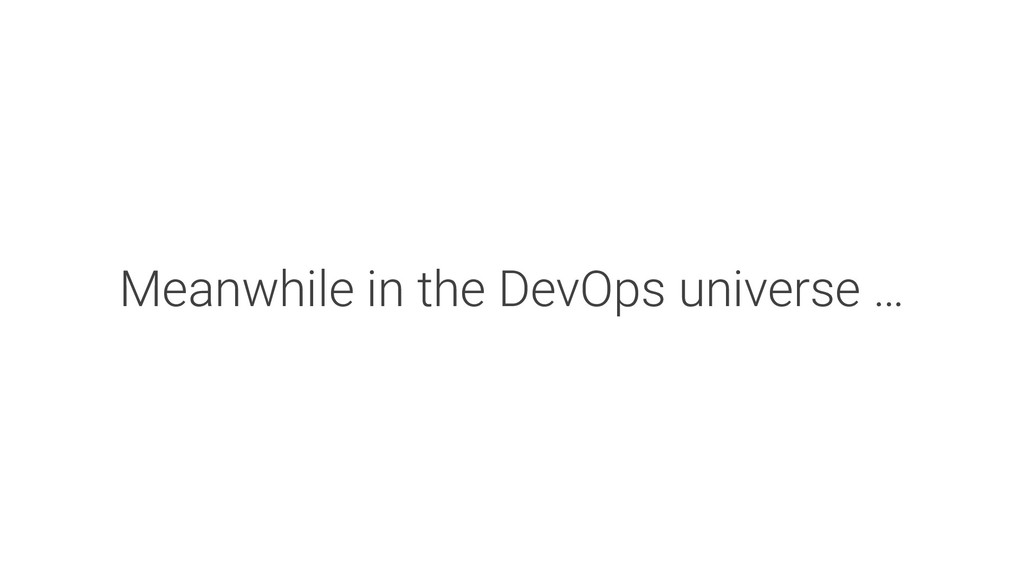 Meanwhile in the DevOps universe …