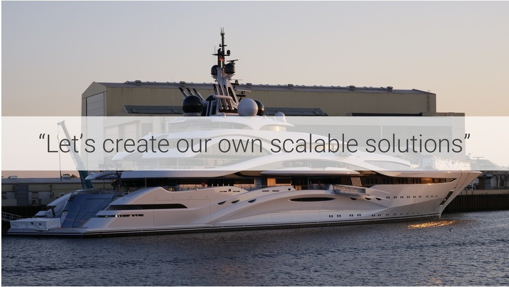"""""""Let's create our own scalable solutions"""""""