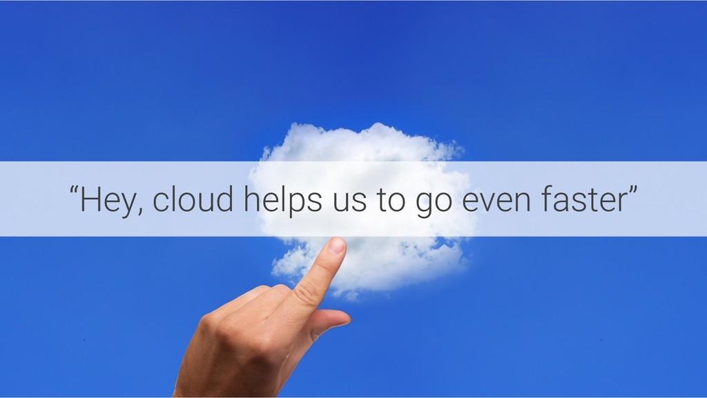 """""""Hey, cloud helps us to go even faster"""""""