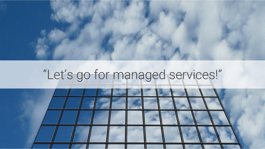 """""""Let's go for managed services!"""""""