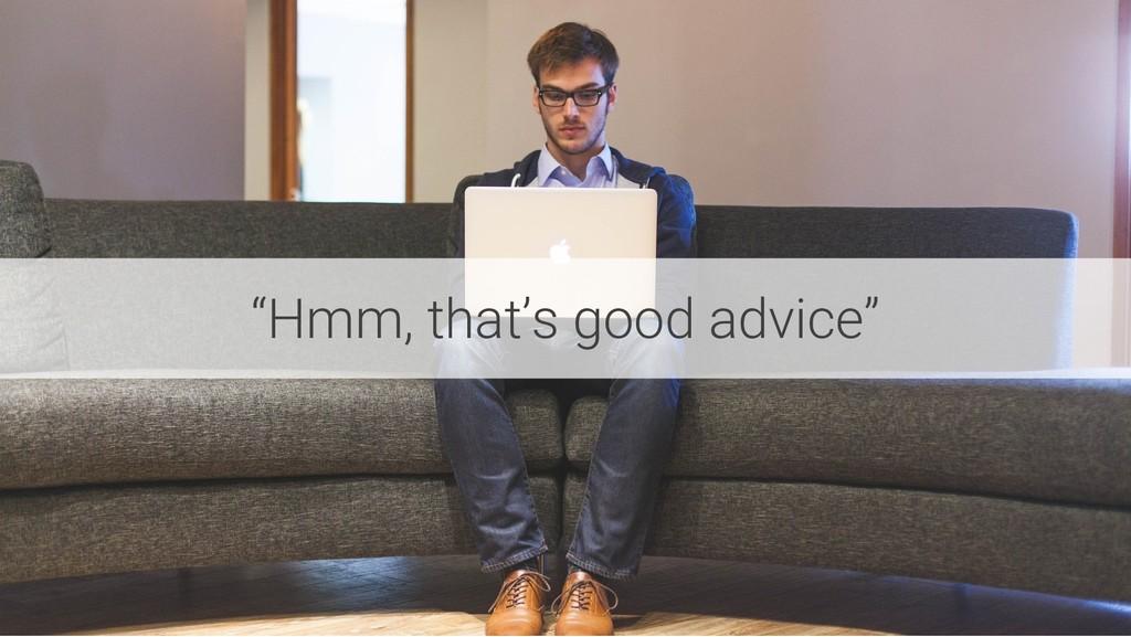 """Hmm, that's good advice"""