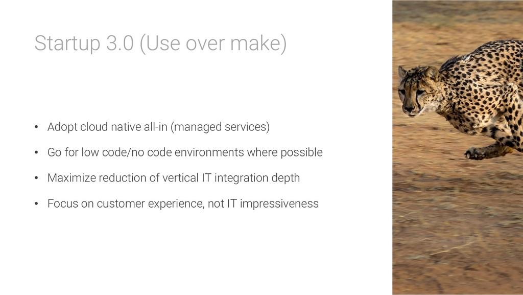 Startup 3.0 (Use over make) • Adopt cloud nativ...