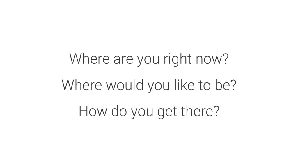 Where are you right now? Where would you like t...