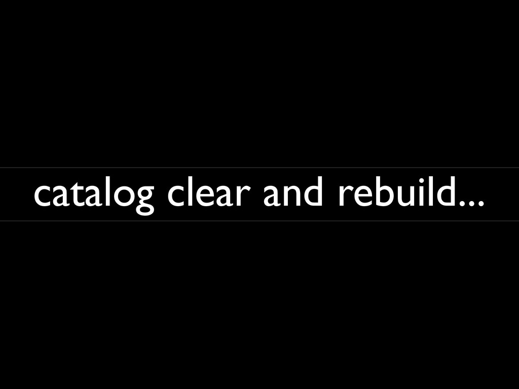 catalog clear and rebuild...