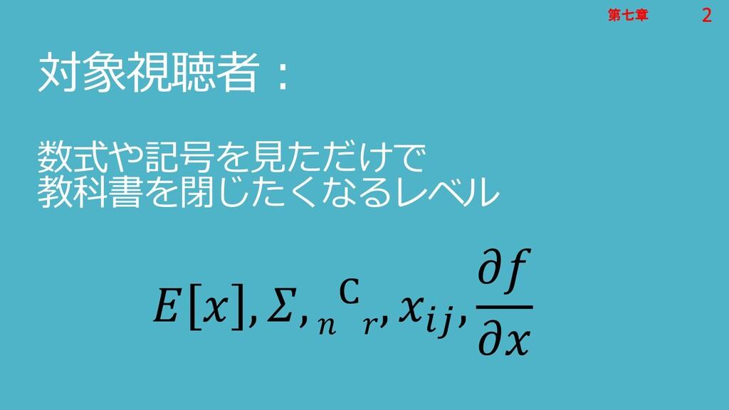 2 第七章 2 第七章 対象視聴者: 数式や記号を見ただけで 教科書を閉じたくなるレベル   ...