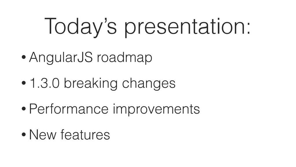Today's presentation: • AngularJS roadmap • 1.3...