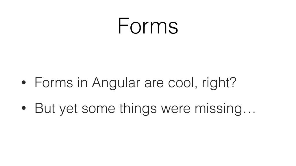 Forms • Forms in Angular are cool, right? • But...
