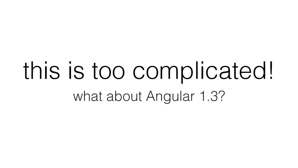 this is too complicated! what about Angular 1.3?