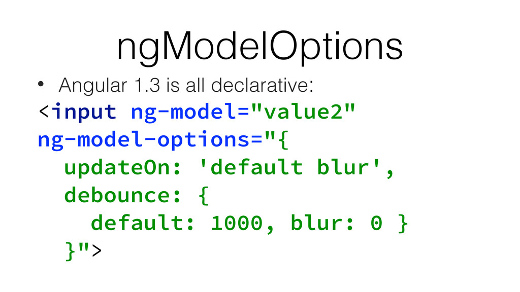 ngModelOptions • Angular 1.3 is all declarative...