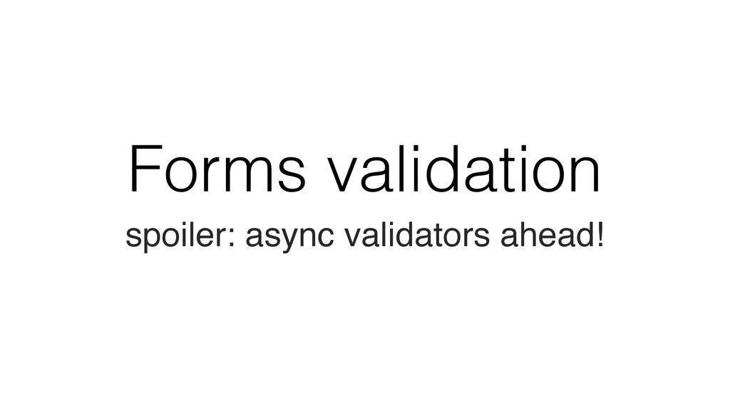 Forms validation spoiler: async validators ahea...