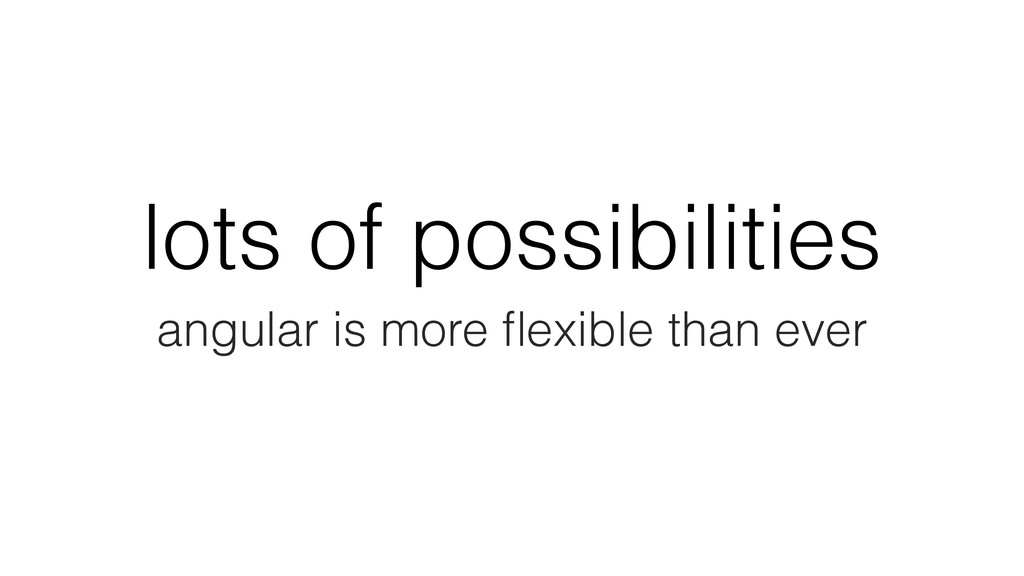 lots of possibilities angular is more flexible t...