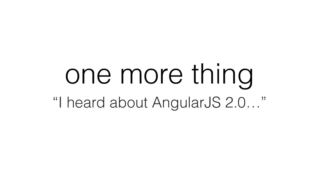 "one more thing ""I heard about AngularJS 2.0…"""