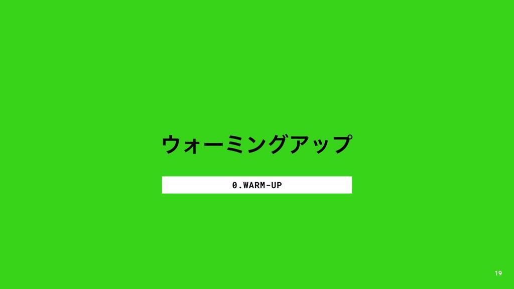 ΥʔϛϯάΞοϓ 0.WARM-UP 19