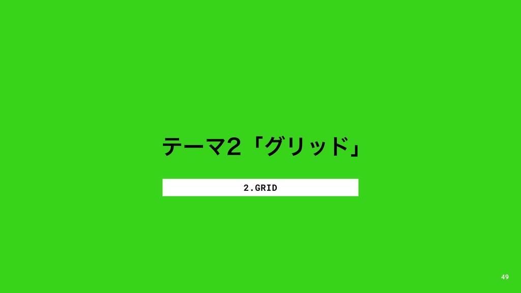 ςʔϚʮάϦουʯ 2.GRID 49