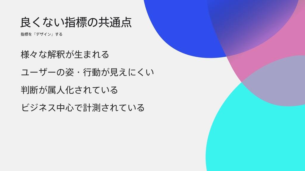 ྑ͘ͳ͍ࢦඪͷڞ௨ ࢦඪΛʰσβΠϯʱ͢Δ ༷ʑͳղऍ͕ੜ·ΕΔ Ϣʔβʔͷɾߦಈ͕ݟ͑...