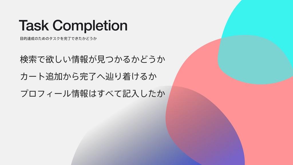 Task Completion తୡͷͨΊͷλεΫΛྃͰ͖͔ͨͲ͏͔ ݕࡧͰཉ͍͠ใ͕...