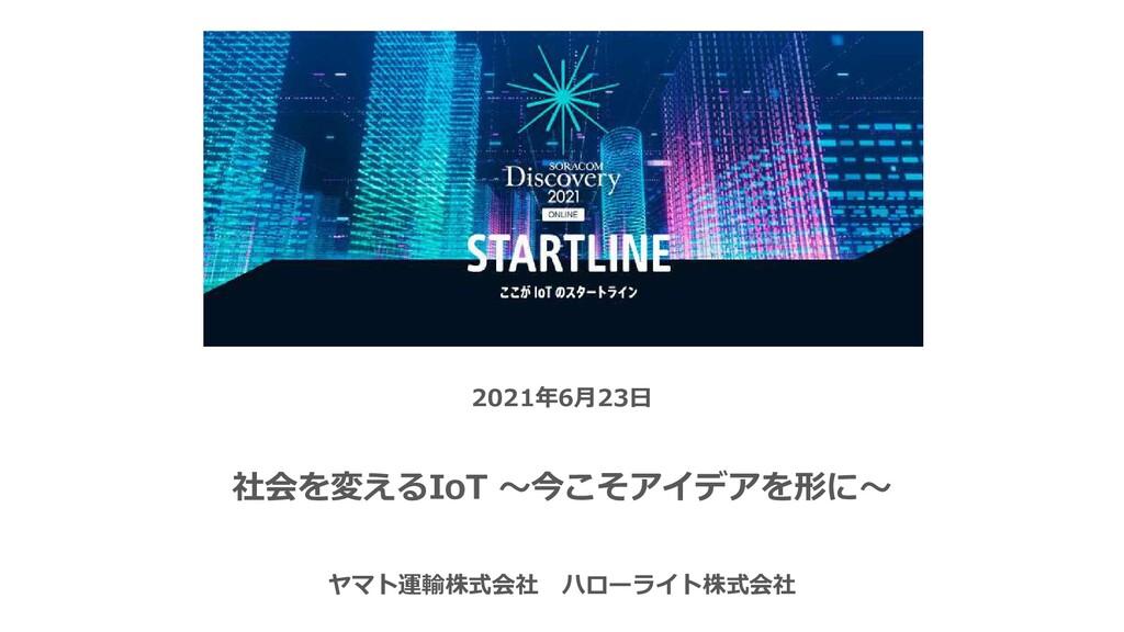 2021年6月23日 社会を変えるIoT 〜今こそアイデアを形に〜 ヤマト運輸株式会社 ハロー...