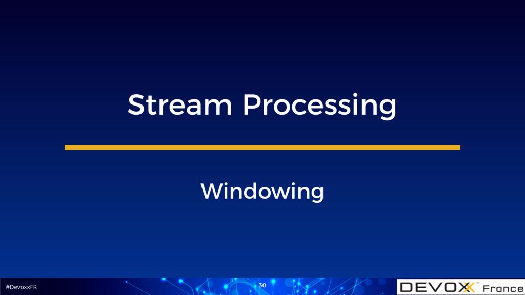 #DevoxxFR 30 Stream Processing Windowing