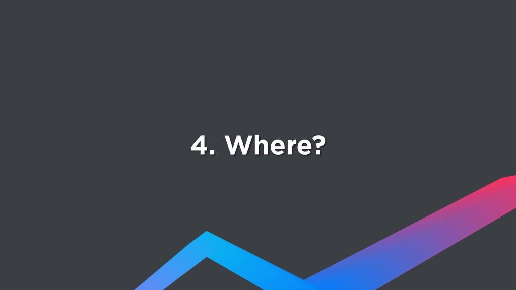 4. Where?