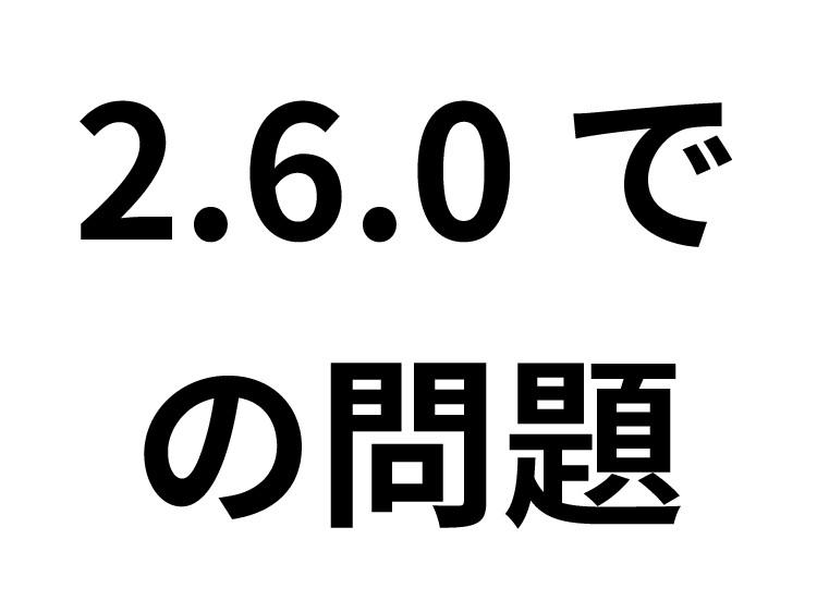 2.6.0 で の問題