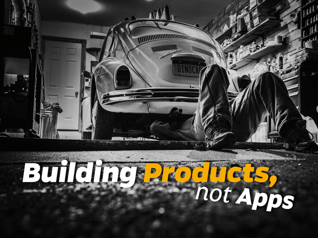 Building Products, not Apps