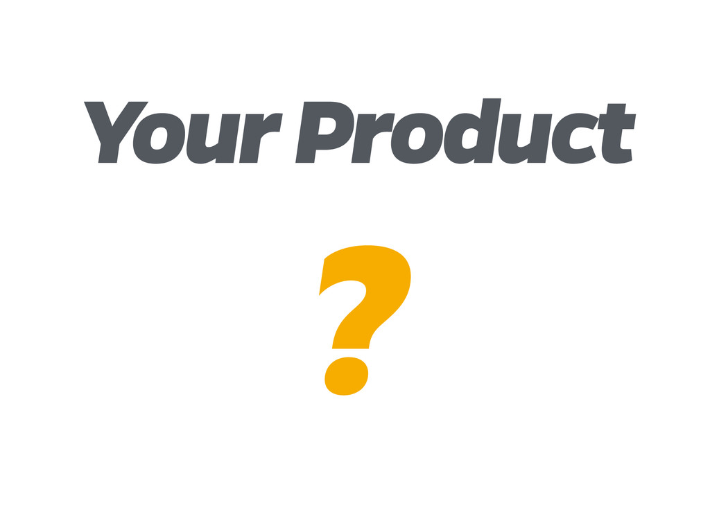 Your Product ?