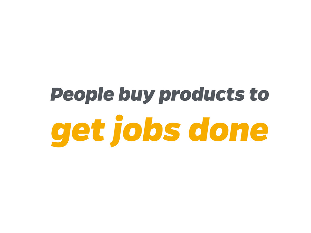 People buy products to get jobs done