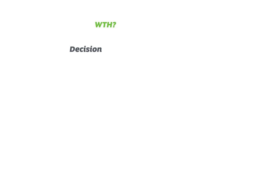 Decision WTH?