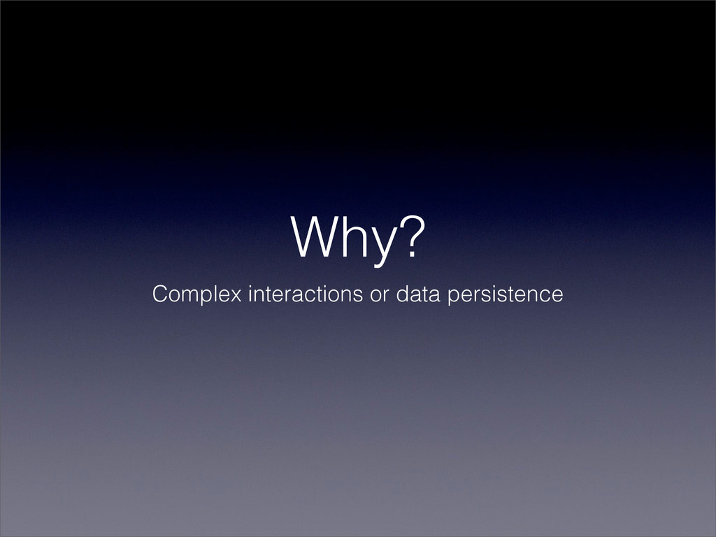 Why? Complex interactions or data persistence