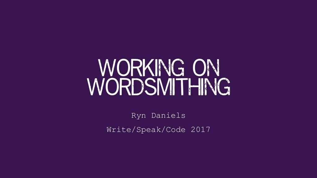 Working on Wordsmithing Ryn Daniels Write/Spea...