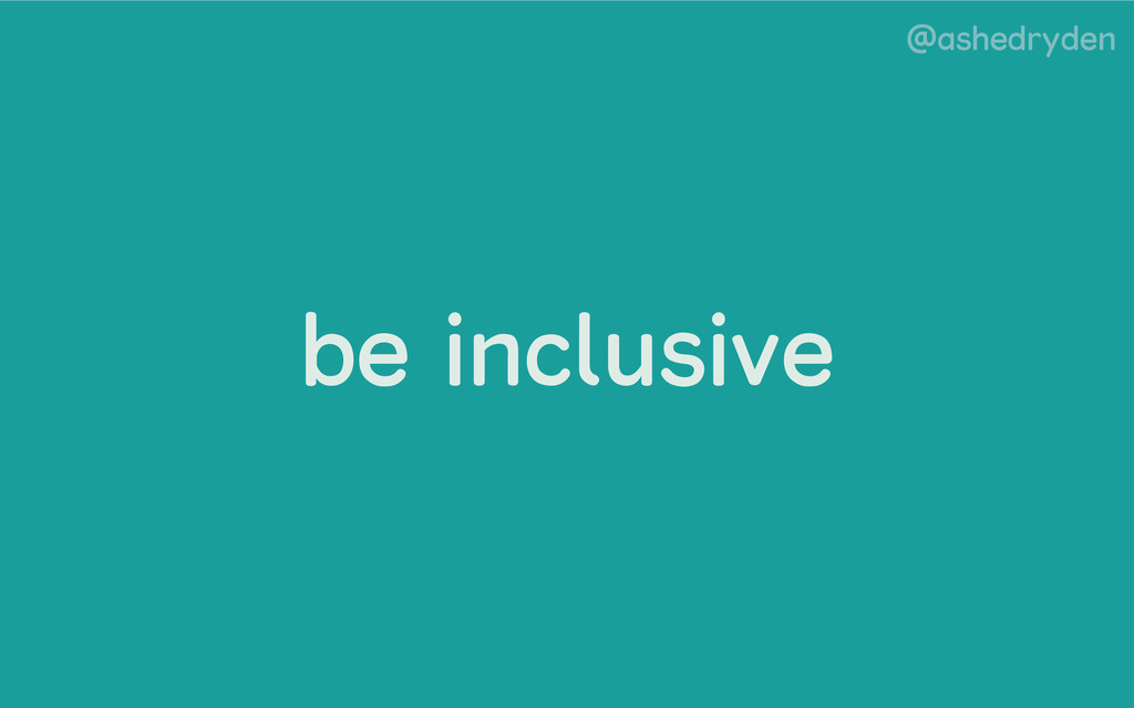 @ashedryden be inclusive